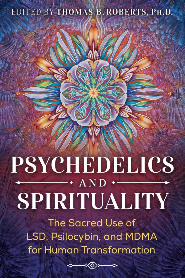 Psychedelics and Spirituality The Sacred Use of LSD Psilocybin and MDMA for Human Transformation